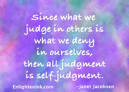 Since what we judge in others is what we deny in ourselves, then all judgment is self-judgment.