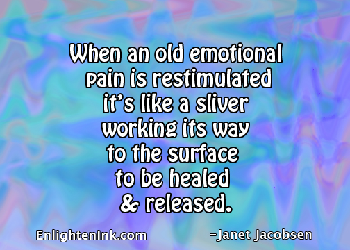 When an old emotional pain is restimulated it's like a sliver working its way to the surface to be healed and released.