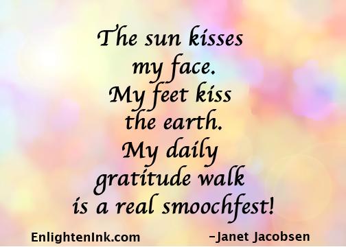 The sun kisses my face. My feet kiss the earth. My daily gratitude walk is a real smoochfest!
