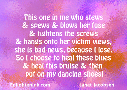 This one in me who stews and spews and blows her fuse and tightens the screws and hangs onto her victim views, she is bad nes, because I lose. So I choose to heal these blues, and heal this bruise and then put on my dancing shoes!