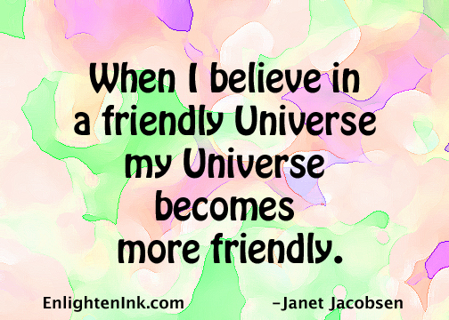 When I believe in a friendly universe, my universe becomes more friendly.