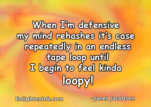 When I'm defensive my mind rehashes it's case repeatedly in an endless tap loop until I begin to feel kinda loopy!