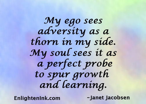 My ego sees adversity as a thorn in my side. My soul sees it as a perfect probe to spur growth and learning.