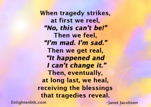 """When tragedy strikes, at first we reel, """"No, this can't be!"""" Then we feel, """"I'm mad, I'm sad."""" Then we get real, """"It happened and I can't change it."""" Then, eventually, at long last, we heal, receiving the blessings that tragedies reveal."""