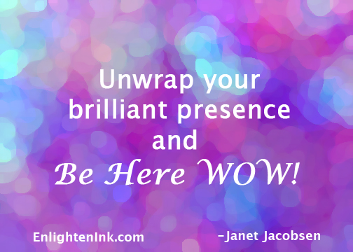 unwrap your brilliant presence and Be Here WOW!