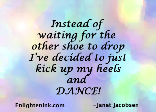 Instead of waiting for the other shoe to drop, I've decided to just kick up my heels and and DANCE!