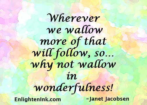 Wherever we wallow more of that will follow, so...why not wallow in wonderfulness!