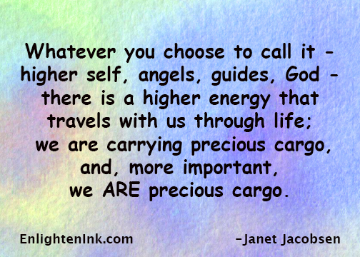 Whatever you choose to call it, higher self, angels, guides, God - there is a higher energy that travels with us through life. We are carrying precious cargo and, ore important, we ARE precious cargo.