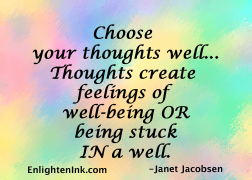 Choose your thoughts well...Thoughts create feelings of well=being OR being stuck IN a well.