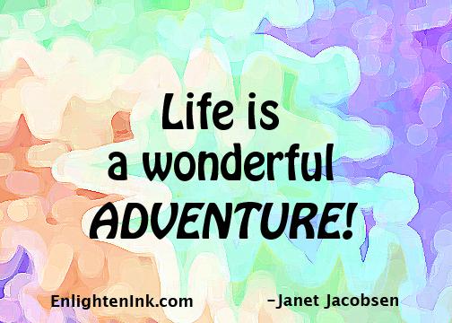 Life is a wonderful adventure!