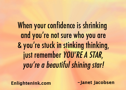 When your confidence is shrinking and you're not sue who you are and you're stuck in sticking thinking, just remember YOU'RE A STAR, you're a beautiful shining star!