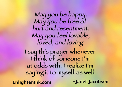 May you be happy. May you be free of hurt and resentment. May you feel lovable, loved, and loving. I say this prayer whenever I think of someone I'm at odds with. I realize I'm saying it to myself as well.