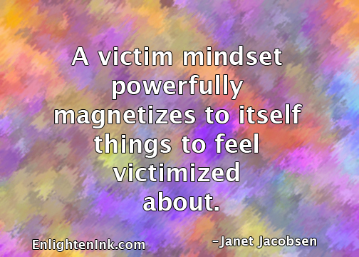 A victim mindset powerfully magnetizes to itself things to feel victimized about.